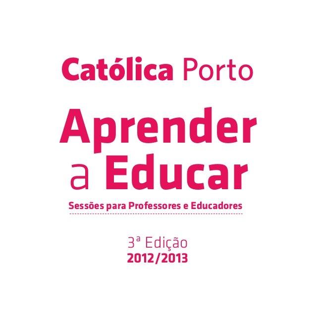 Católica PortoAprendera EducarSessões para Professores e Educadores            3ª Edição            2012/2013