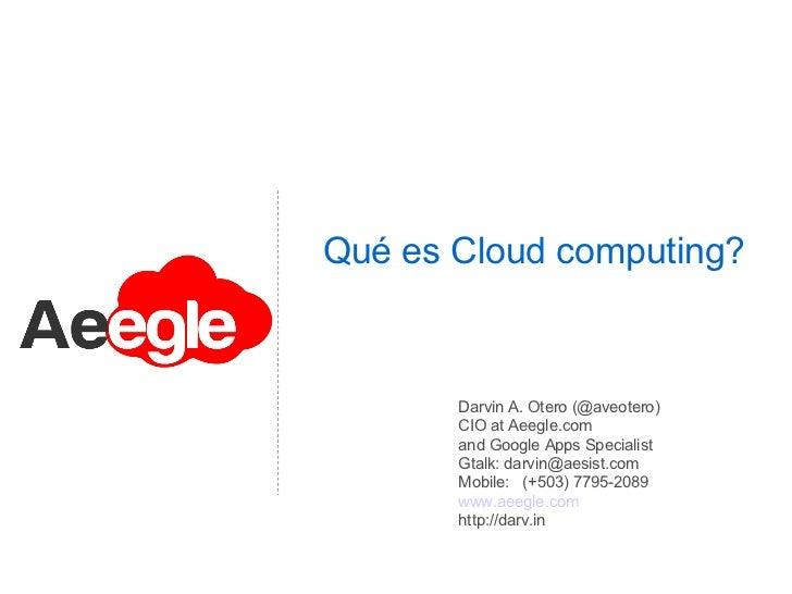 Qué es Cloud computing?       Darvin A. Otero (@aveotero)       CIO at Aeegle.com       and Google Apps Specialist       G...