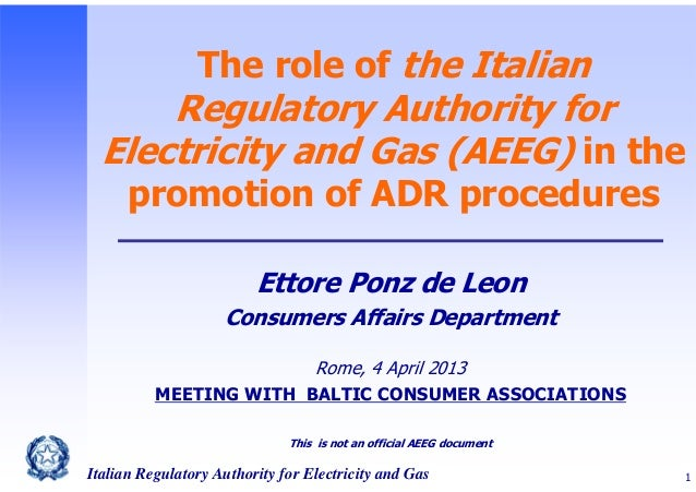 The role of the Italian  Regulatory Authority for Electricity and Gas (AEEG) in the promotion of ADR procedures Ettore Pon...