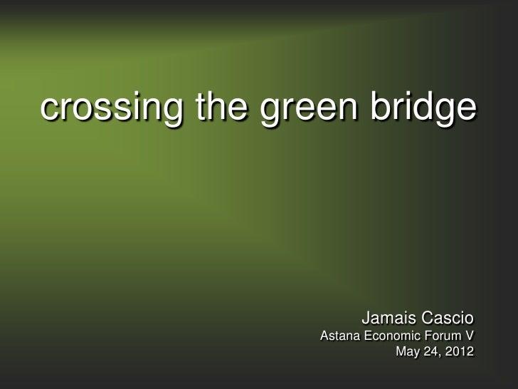 crossing the green bridge                     Jamais Cascio               Astana Economic Forum V                         ...