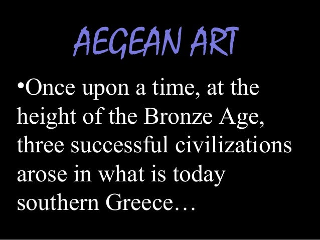 AEGEAN ART •Once upon a time, at the height of the Bronze Age, three successful civilizations arose in what is today south...
