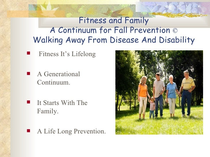 Fitness and Family A Continuum for Fall Prevention  © Walking Away From Disease And Disability <ul><li>Fitness It's Lifelo...