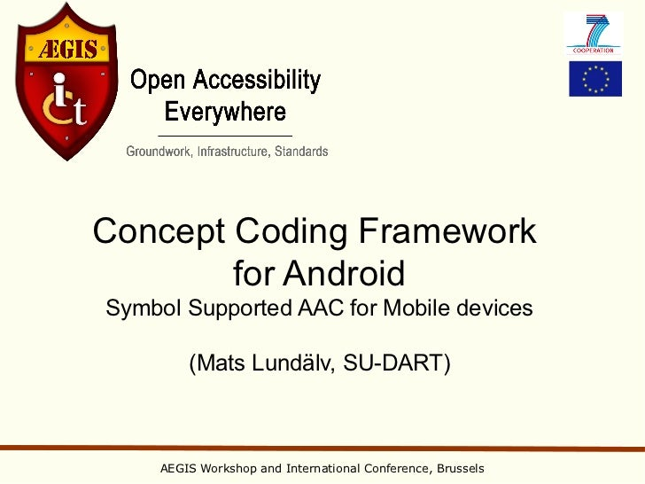Concept Coding Framework        for AndroidSymbol Supported AAC for Mobile devices        (Mats Lundälv, SU-DART)    AEGIS...