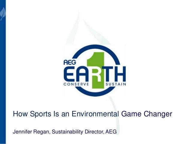 How Sports Is an Environmental Game Changer Jennifer Regan, Sustainability Director, AEG