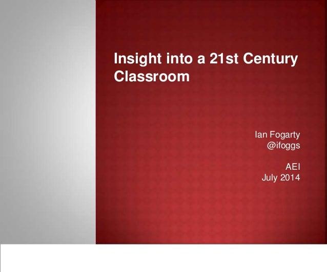 Insight into a 21st Century Classroom Ian Fogarty @ifoggs AEI July 2014
