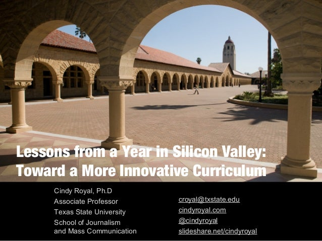 Lessons from a Year in Silicon Valley: Toward a More Innovative Curriculum Cindy Royal, Ph.D Associate Professor Texas Sta...