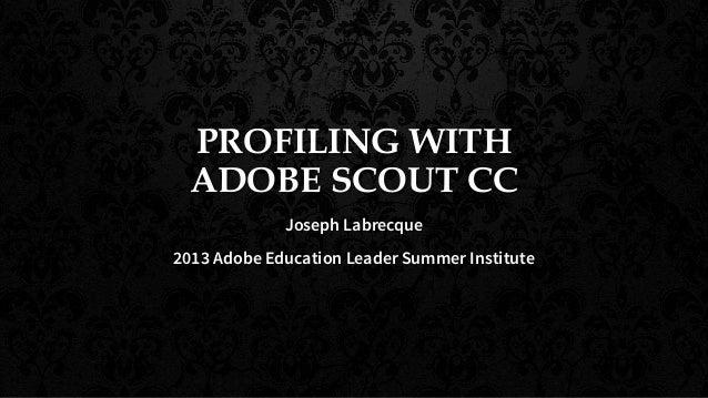 PROFILING WITH ADOBE SCOUT CC Joseph Labrecque 2013 Adobe Education Leader Summer Institute