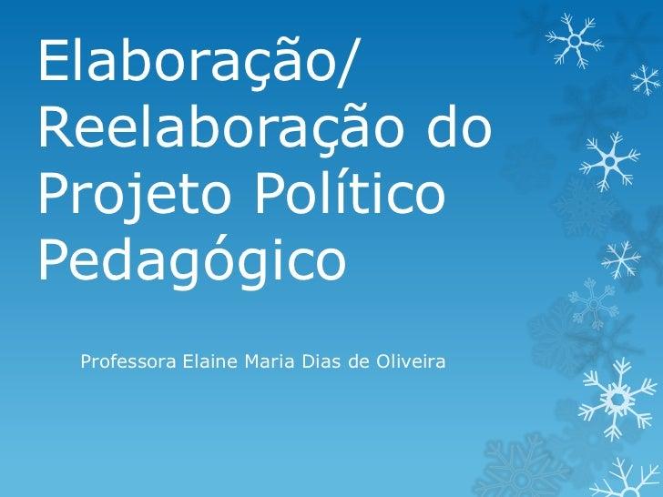 Elaboração/Reelaboração doProjeto PolíticoPedagógico Professora Elaine Maria Dias de Oliveira