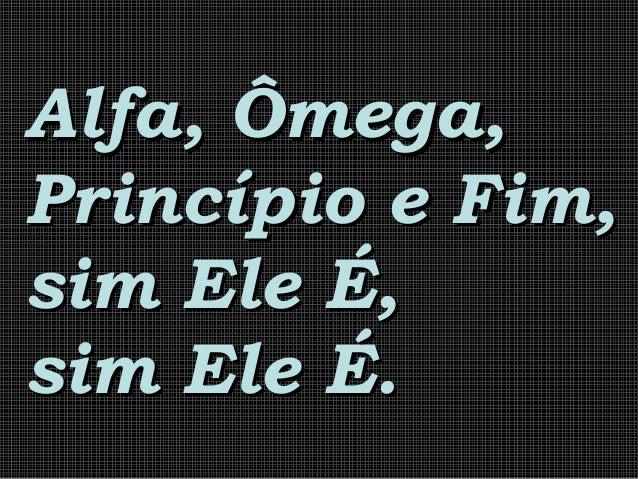 Alfa, Ômega,Alfa, Ômega, Princípio e Fim,Princípio e Fim, sim Ele É,sim Ele É, sim Ele É.sim Ele É.