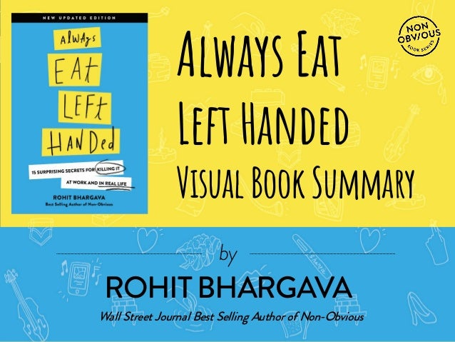 FOR MORE FREE PRESENTATIONS, VISIT WWW.ROHITBHARGAVA.COM @ROHITBHARGAVA  Visual Book Summary Always Eat Left Handed  by  B...