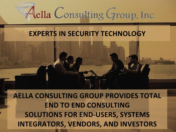EXPERTS IN SECURITY TECHNOLOGY AELLA CONSULTING GROUP PROVIDES TOTAL END TO END CONSULTING SOLUTIONS FOR END-USERS, SYSTEM...