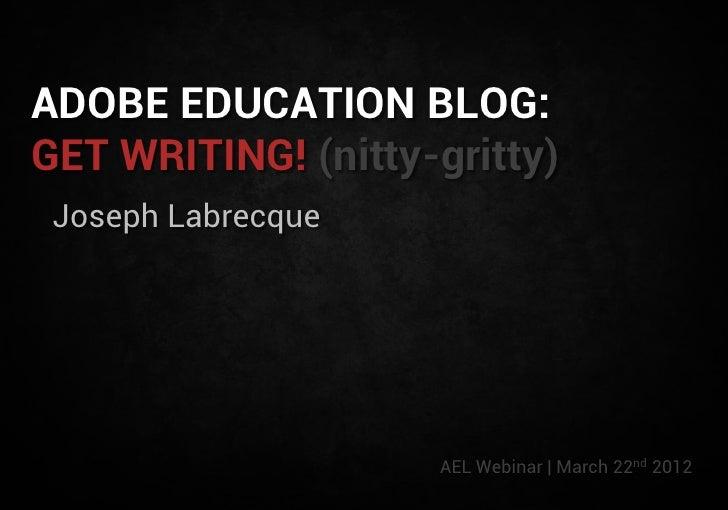 ADOBE EDUCATION BLOG:GET WRITING! (nitty-gritty) Joseph Labrecque                    AEL Webinar | March 22nd 2012