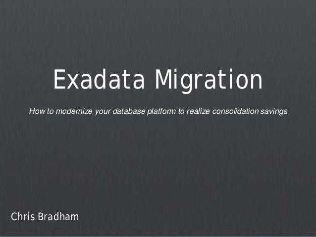 Exadata Migration   How to modernize your database platform to realize consolidation savingsChris Bradham