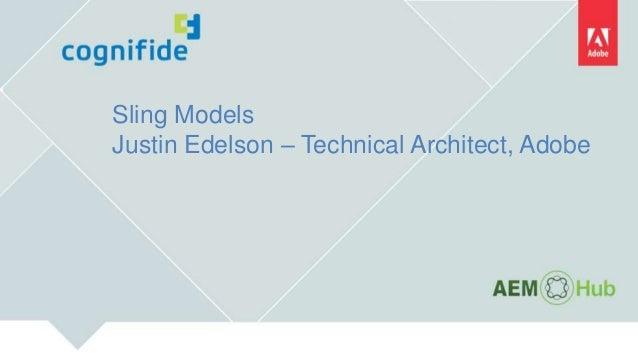 Sling Models Justin Edelson – Technical Architect, Adobe