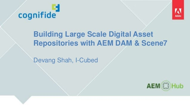 Building Large Scale Digital Asset Repositories with AEM DAM & Scene7 Devang Shah, I-Cubed