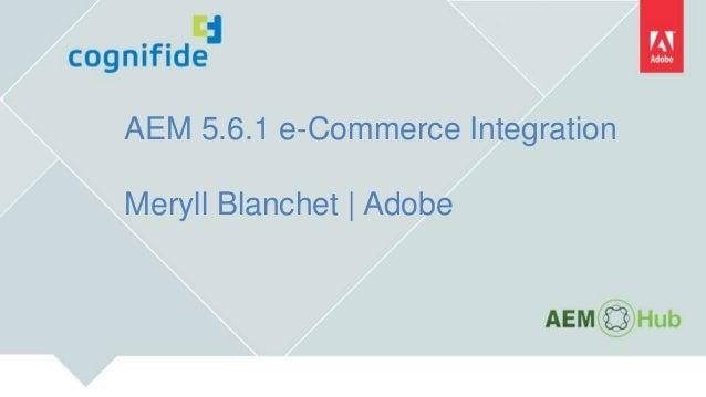 AEM 5.6.1 e-Commerce Integration Meryll Blanchet | Adobe
