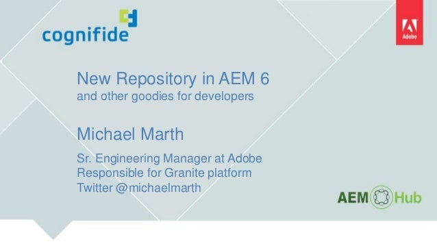 New Repository in AEM 6 and other goodies for developers Michael Marth Sr. Engineering Manager at Adobe Responsible for Gr...