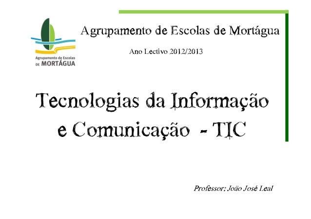 Tecnologias€da€Informação€e€Comunicação€€- TICProfessor:€João€José€LealAgrupamento€de€Escolas€de€MortáguaAno€Lectivo€2012/...