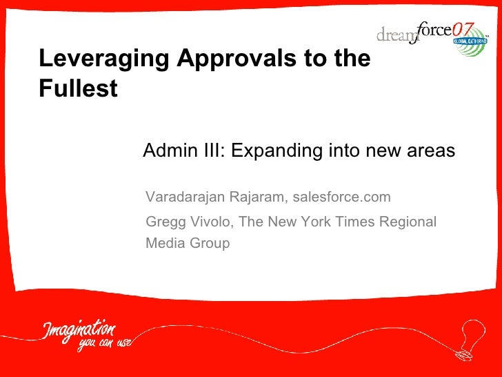 Leveraging Approvals to the Fullest Varadarajan Rajaram, salesforce.com Gregg Vivolo, The New York Times Regional Media Gr...