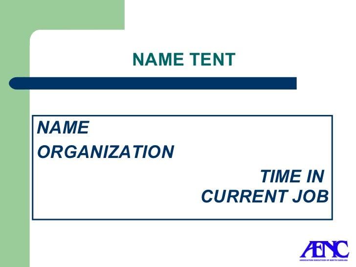 NAME TENT <ul><li>NAME </li></ul><ul><li>ORGANIZATION </li></ul><ul><li>  TIME IN  CURRENT JOB </li></ul>