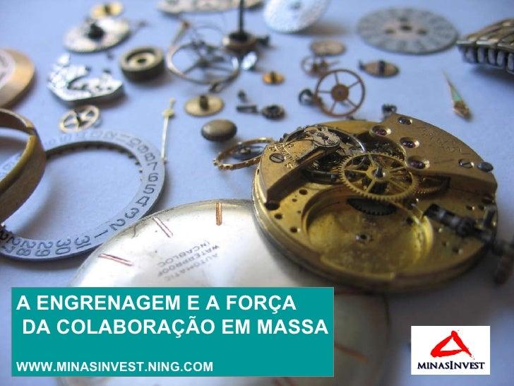 A ENGRENAGEM E A FORÇA DA COLABORAÇÃO EM MASSA WWW.MINASINVEST.NING.COM
