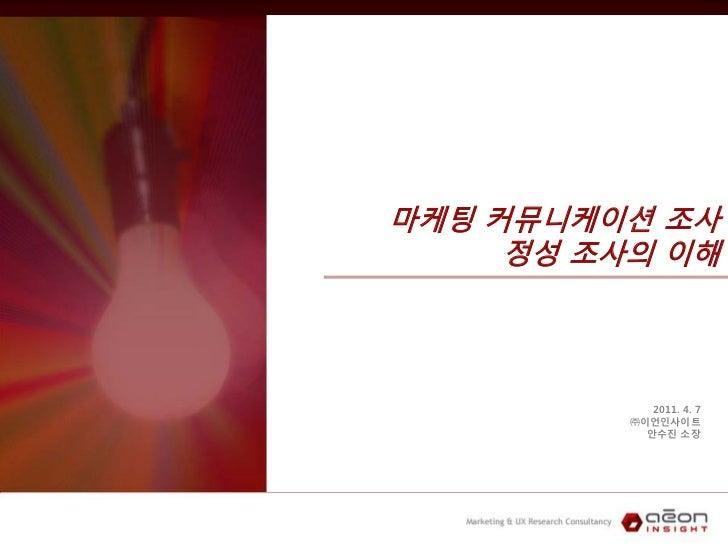 마케팅 커뮤니케이션 조사     정성 조사의 이해             2011. 4. 7          ㈜이언인사이트            안수진 소장