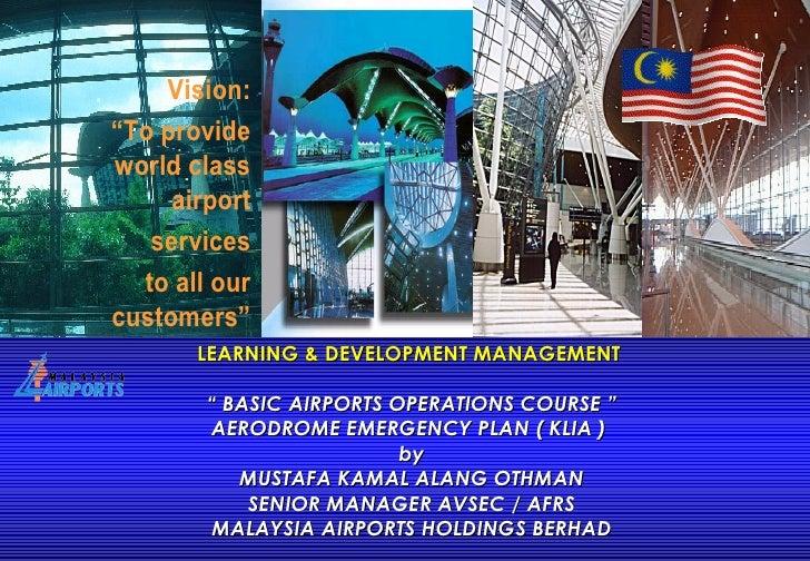 "LEARNING & DEVELOPMENT MANAGEMENT  "" BASIC AIRPORTS OPERATIONS COURSE "" AERODROME EMERGENCY PLAN ( KLIA )  by MUSTAFA KAMA..."