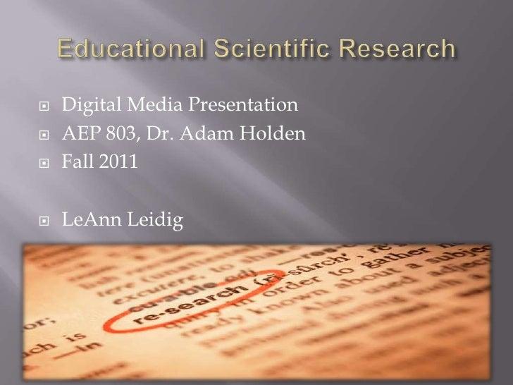Educational Scientific Research<br />Digital Media Presentation<br />AEP 803, Dr. Adam Holden<br />Fall 2011<br />LeAnn Le...