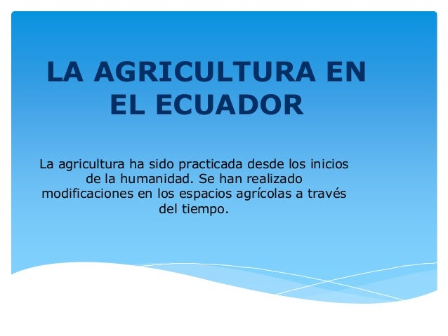 LA AGRICULTURA EN    EL ECUADORLa agricultura ha sido practicada desde los inicios        de la humanidad. Se han realizad...