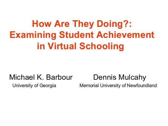 How Are They Doing?:Examining Student Achievement     in Virtual SchoolingMichael K. Barbour            Dennis MulcahyUniv...