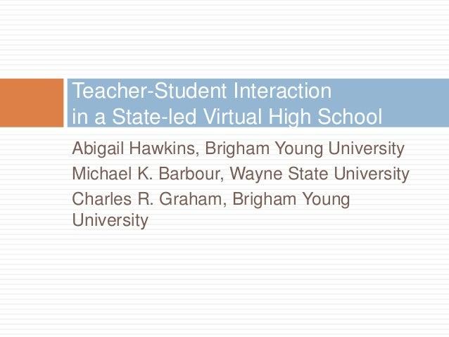 Teacher-Student Interactionin a State-led Virtual High SchoolAbigail Hawkins, Brigham Young UniversityMichael K. Barbour, ...