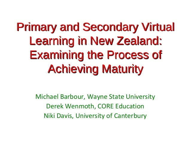 Primary and Secondary Virtual  Learning in New Zealand:   Examining the Process of      Achieving Maturity   Michael Barbo...