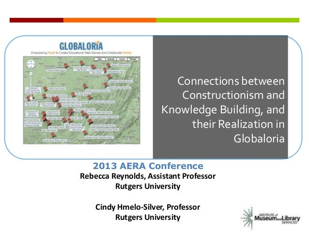 Connections betweenConstructionism andKnowledge Building, andtheir Realization inGlobaloria2013 AERA ConferenceRebecca Rey...