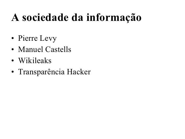 A sociedade da informação <ul><li>Pierre Levy </li></ul><ul><li>Manuel Castells </li></ul><ul><li>Wikileaks </li></ul><ul>...