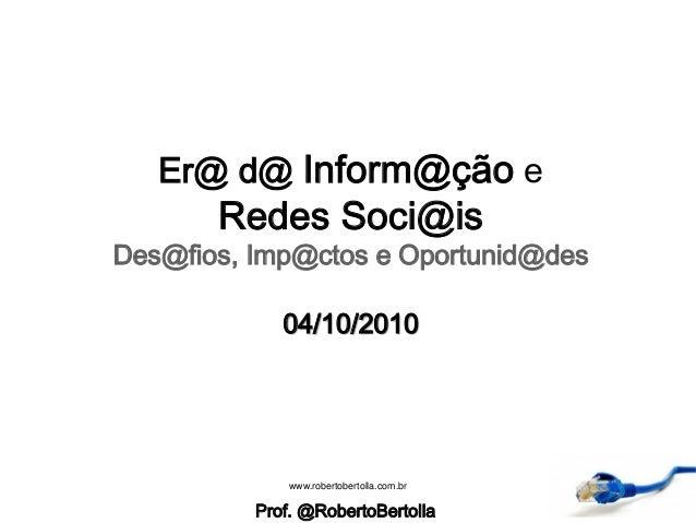 Er@ d@ Inform@ção e Redes Soci@is Des@fios, Imp@ctos e Oportunid@des 04/10/2010 Prof. @RobertoBertolla www.robertobertolla...