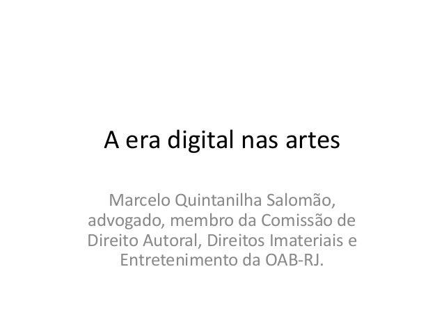 A era digital nas artes Marcelo Quintanilha Salomão, advogado, membro da Comissão de Direito Autoral, Direitos Imateriais ...