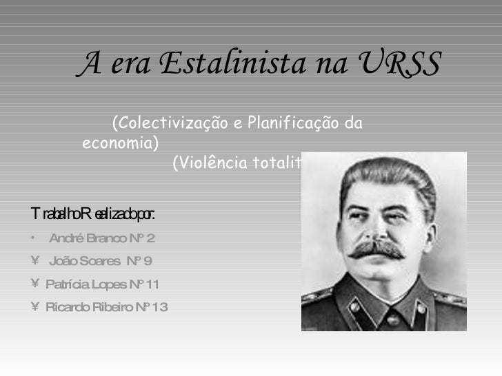 A era Estalinista na URSS (Colectivização e Planificação da economia)   (Violência totalitária) <ul><li>Trabalho Realizado...