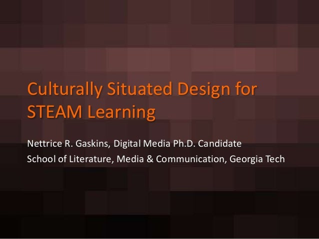 Culturally Situated Design forSTEAM LearningNettrice R. Gaskins, Digital Media Ph.D. CandidateSchool of Literature, Media ...