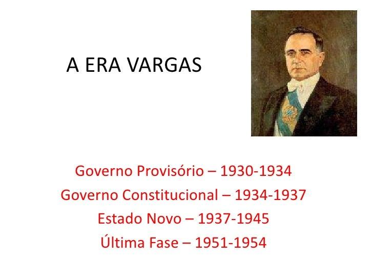 A ERA VARGAS <br />Governo Provisório – 1930-1934<br />Governo Constitucional – 1934-1937<br />Estado Novo – 1937-1945<br ...