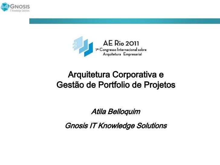 Arquitetura Corporativa e Gestão de Portfolio de Projetos<br />Atila Belloquim<br />Gnosis IT Knowledge Solutions<br />