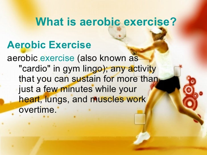 "What is aerobic exercise? <ul><li>Aerobic Exercise </li></ul><ul><li>aerobic exercise (also known as ""cardio"" ..."