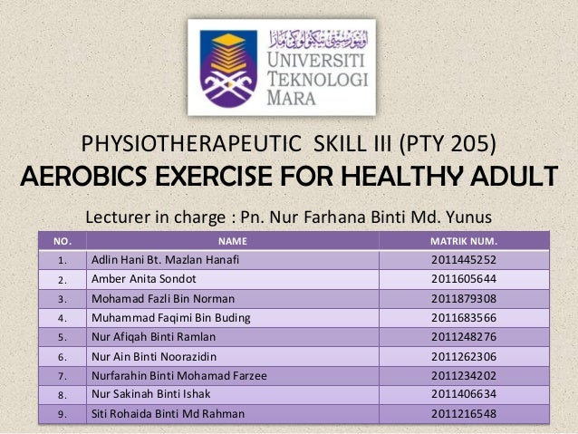 PHYSIOTHERAPEUTIC SKILL III (PTY 205)AEROBICS EXERCISE FOR HEALTHY ADULT        Lecturer in charge : Pn. Nur Farhana Binti...