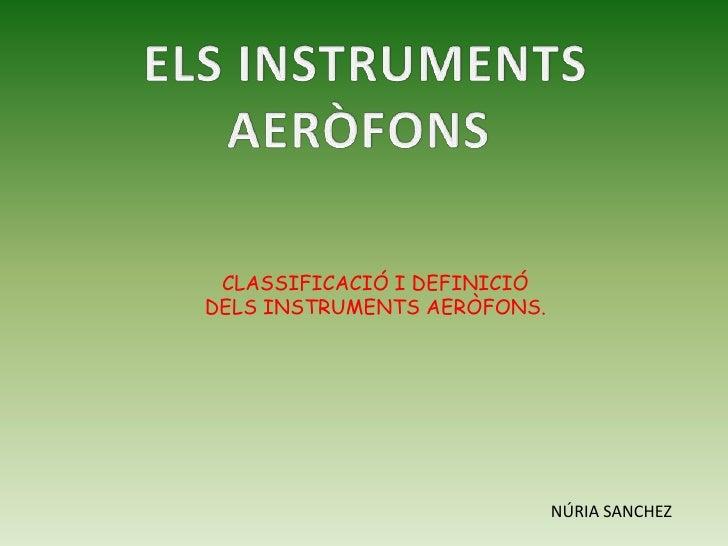 ELS INSTRUMENTS<br />AERÒFONS <br />CLASSIFICACIÓ I DEFINICIÓ <br />DELS INSTRUMENTS AERÒFONS.<br />NÚRIA SANCHEZ<br />