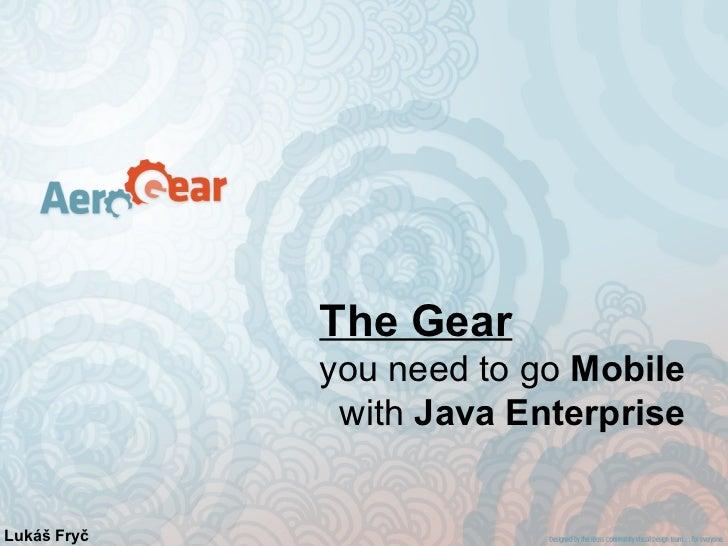 The Gear             you need to go Mobile              with Java EnterpriseLukáš Fryč
