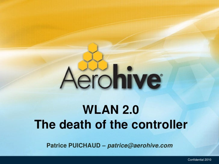 WLAN 2.0 The death of the controller   Patrice PUICHAUD – patrice@aerohive.com                                            ...