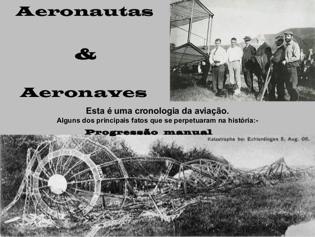 Aeronautas  & Aeronaves Esta é uma cronologia da aviação. Alguns dos principais fatos que se perpetuaram na história:Progr...