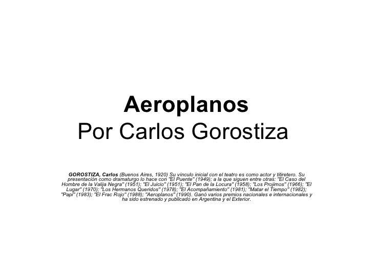 Aeroplanos Por Carlos Gorostiza   GOROSTIZA, Carlos  (Buenos Aires, 1920) Su vínculo inicial con el teatro es como actor y...