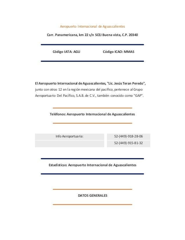 Aeropuerto Internacional de Aguascalientes  Carr. Panamericana, km 22 s/n SCEJ Buena vista, C.P. 20340  Código IATA: AGU C...