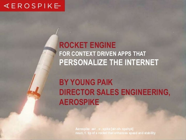 ROCKET ENGINE FOR CONTEXT DRIVEN APPS THAT  PERSONALIZE THE INTERNET BY YOUNG PAIK DIRECTOR SALES ENGINEERING, AEROSPIKE A...