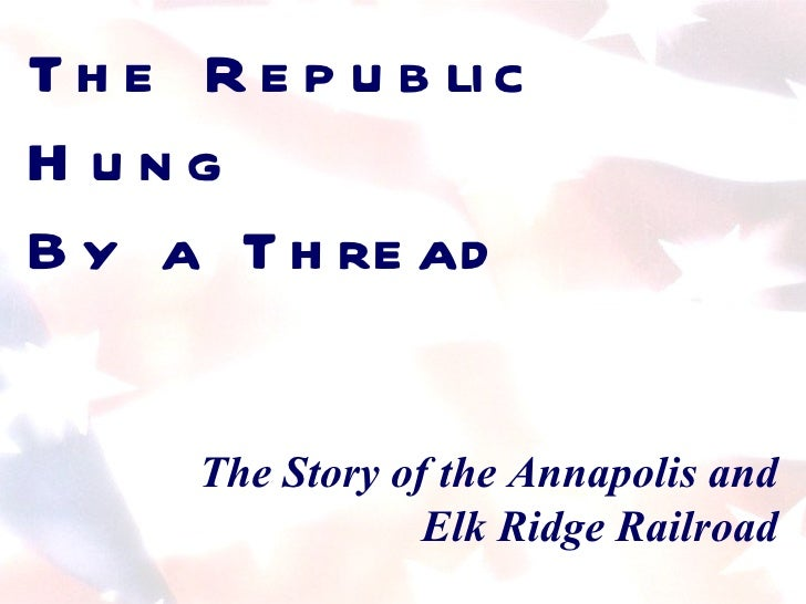 The Republic Hung  By a Thread The Story of the Annapolis and Elk Ridge Railroad